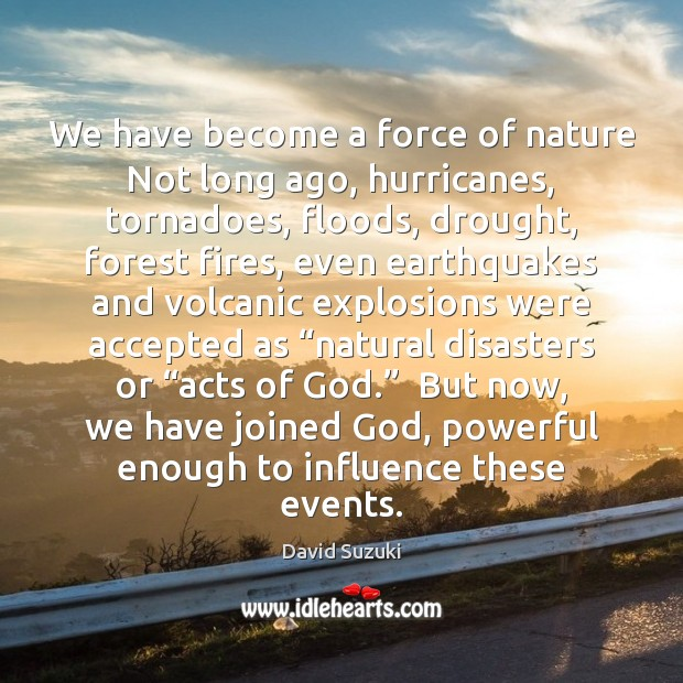 We have become a force of nature Not long ago, hurricanes, tornadoes, Image