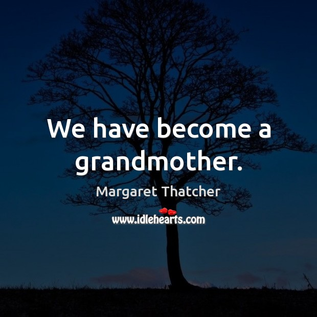 We have become a grandmother. Margaret Thatcher Picture Quote