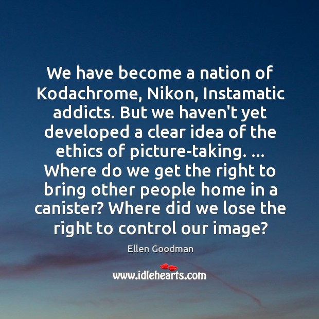 We have become a nation of Kodachrome, Nikon, Instamatic addicts. But we Ellen Goodman Picture Quote