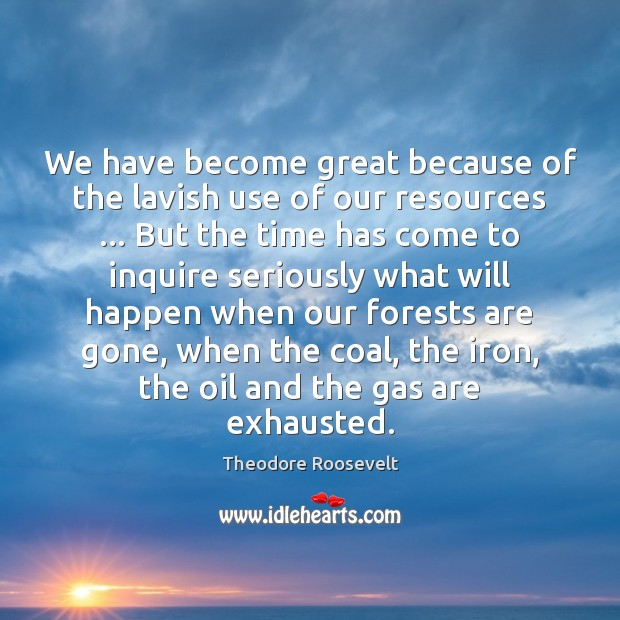 Image, We have become great because of the lavish use of our resources …