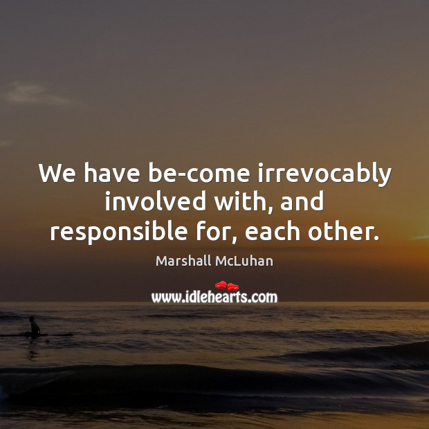 We have be-come irrevocably involved with, and responsible for, each other. Marshall McLuhan Picture Quote