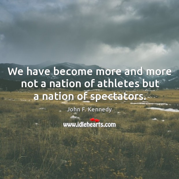 Image, We have become more and more not a nation of athletes but a nation of spectators.