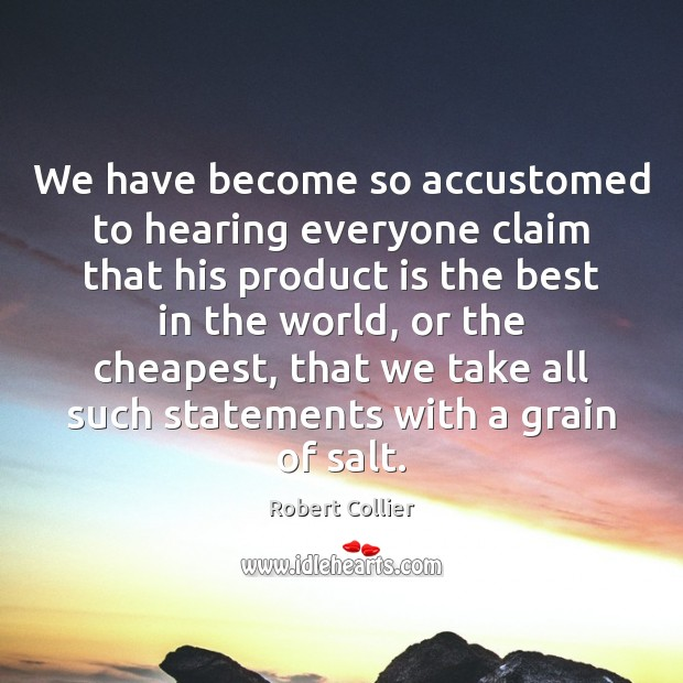 We have become so accustomed to hearing everyone claim that his product Robert Collier Picture Quote
