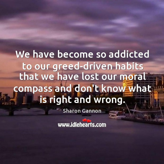 We have become so addicted to our greed-driven habits that we have Image
