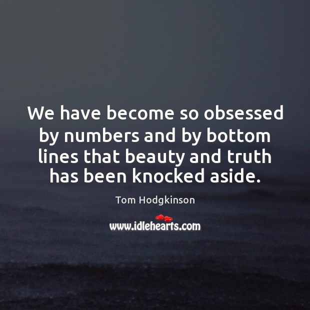 We have become so obsessed by numbers and by bottom lines that Tom Hodgkinson Picture Quote