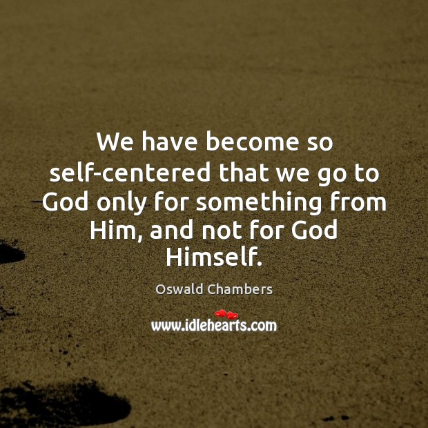 We have become so self-centered that we go to God only for Image