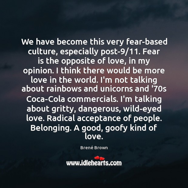 We have become this very fear-based culture, especially post-9/11. Fear is the Brené Brown Picture Quote