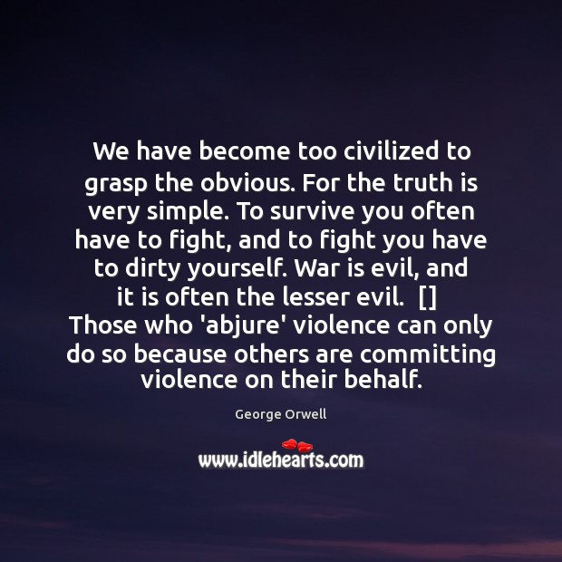 We have become too civilized to grasp the obvious. For the truth War Quotes Image
