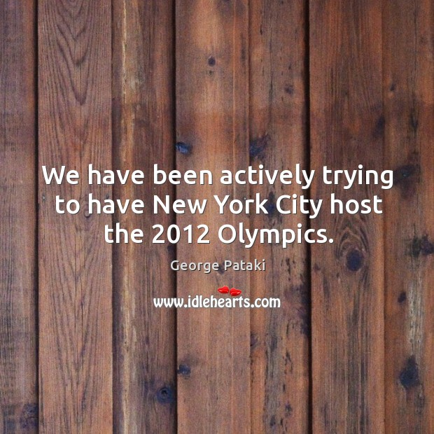 We have been actively trying to have new york city host the 2012 olympics. George Pataki Picture Quote