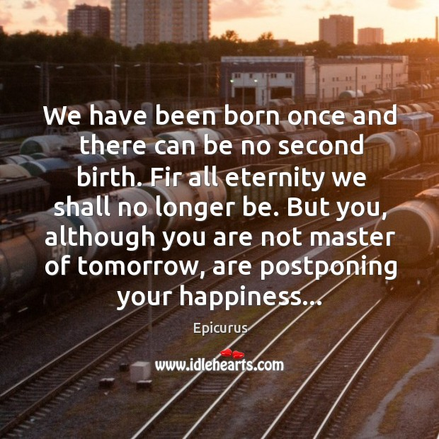 Image, We have been born once and there can be no second birth.