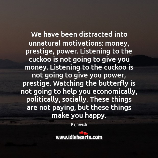 We have been distracted into unnatural motivations: money, prestige, power. Listening to Image