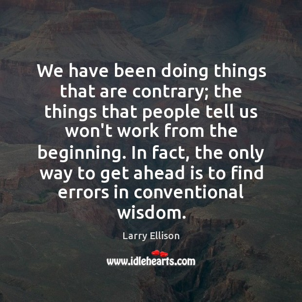 We have been doing things that are contrary; the things that people Larry Ellison Picture Quote