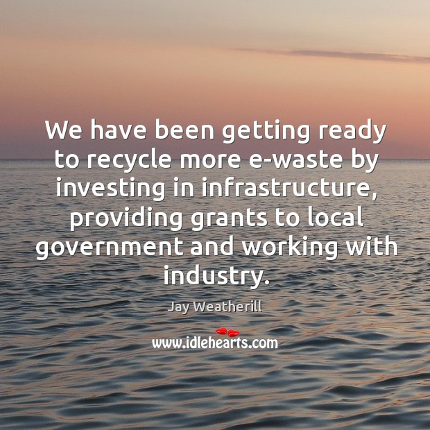 We have been getting ready to recycle more e-waste by investing in infrastructure Jay Weatherill Picture Quote