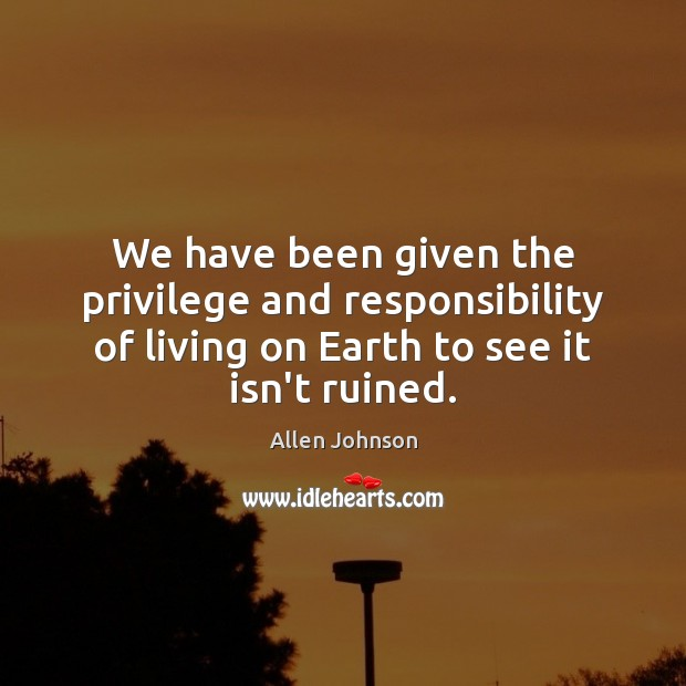 Image, We have been given the privilege and responsibility of living on Earth