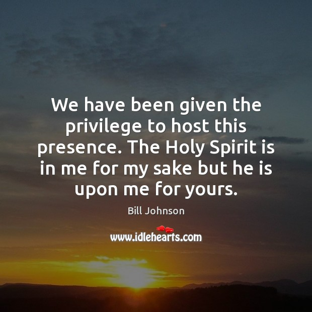 We have been given the privilege to host this presence. The Holy Bill Johnson Picture Quote