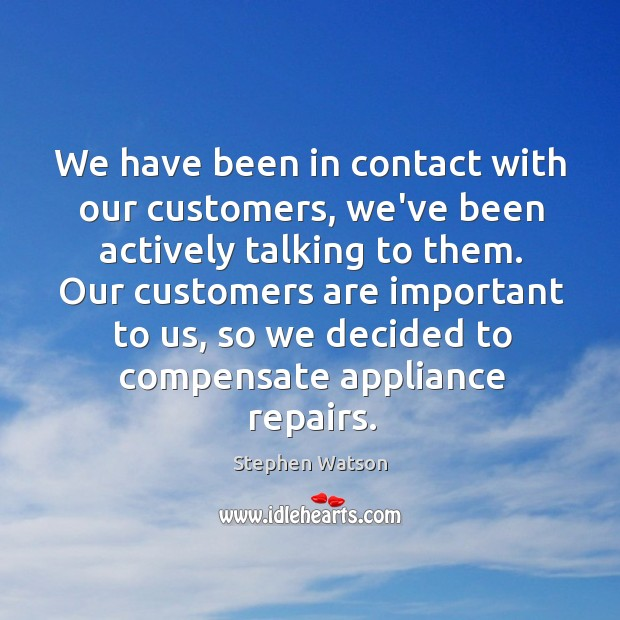 We have been in contact with our customers, we've been actively talking Image