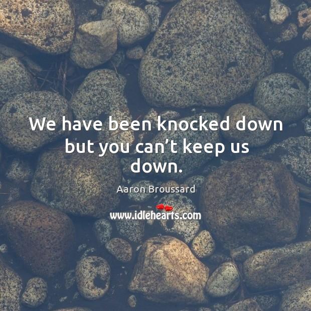 We have been knocked down but you can't keep us down. Image