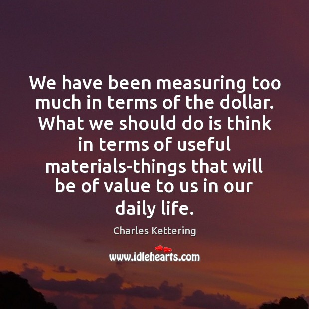 We have been measuring too much in terms of the dollar. What Charles Kettering Picture Quote