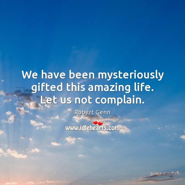 Image, We have been mysteriously gifted this amazing life. Let us not complain.