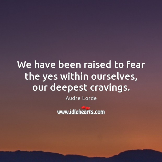 We have been raised to fear the yes within ourselves, our deepest cravings. Audre Lorde Picture Quote