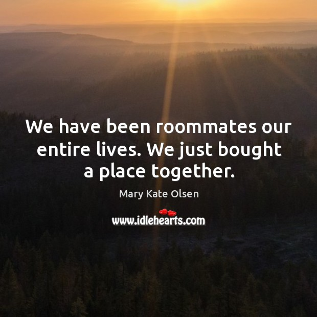 We have been roommates our entire lives. We just bought a place together. Image