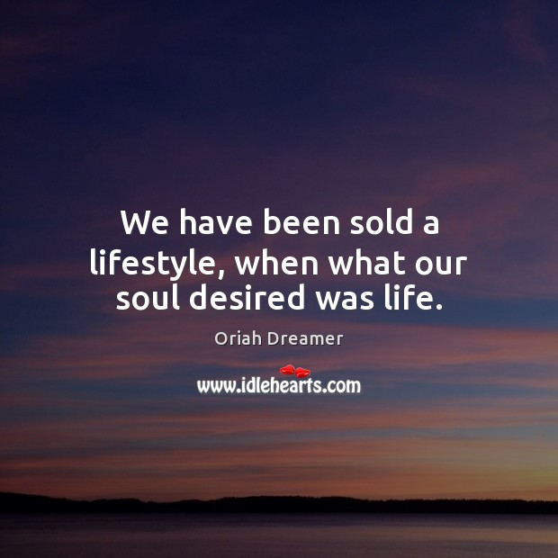 We have been sold a lifestyle, when what our soul desired was life. Oriah Dreamer Picture Quote