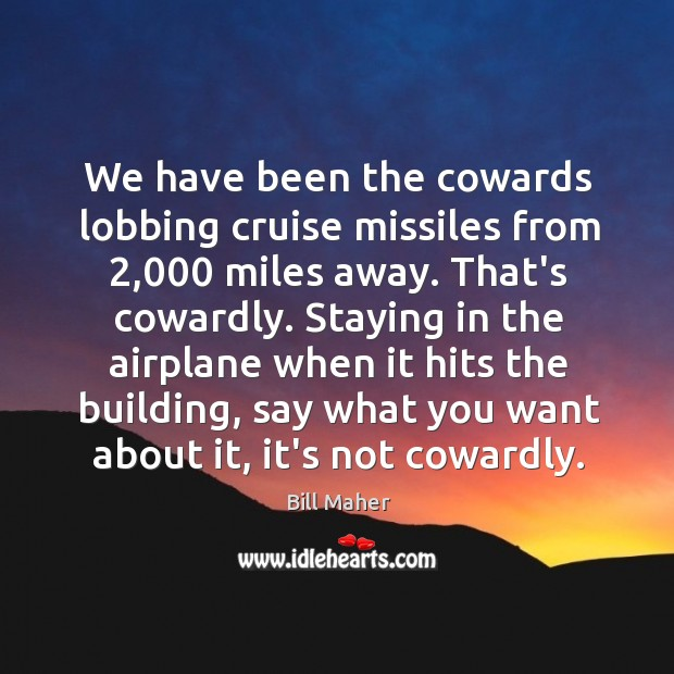 Image, We have been the cowards lobbing cruise missiles from 2,000 miles away. That's