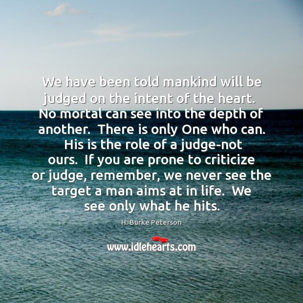 We have been told mankind will be judged on the intent of Criticize Quotes Image