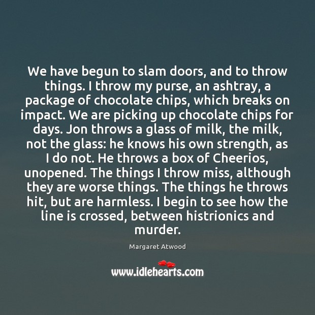 We have begun to slam doors, and to throw things. I throw Margaret Atwood Picture Quote