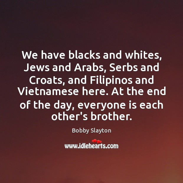 We have blacks and whites, Jews and Arabs, Serbs and Croats, and Image