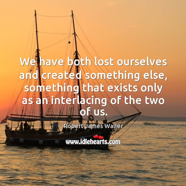 We have both lost ourselves and created something else, something that exists Robert James Waller Picture Quote