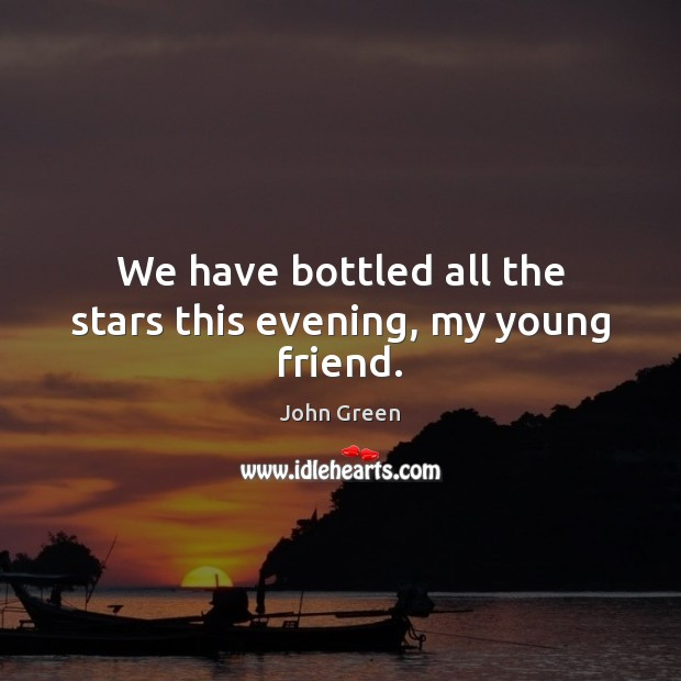 We have bottled all the stars this evening, my young friend. John Green Picture Quote