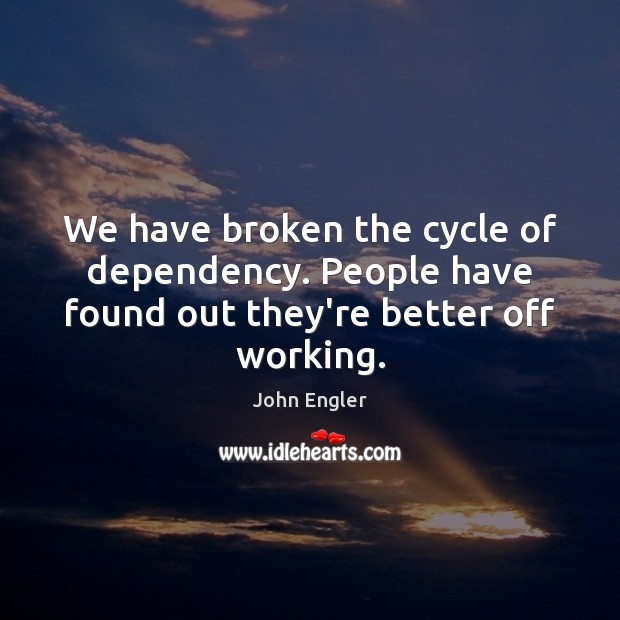 We have broken the cycle of dependency. People have found out they're better off working. Image