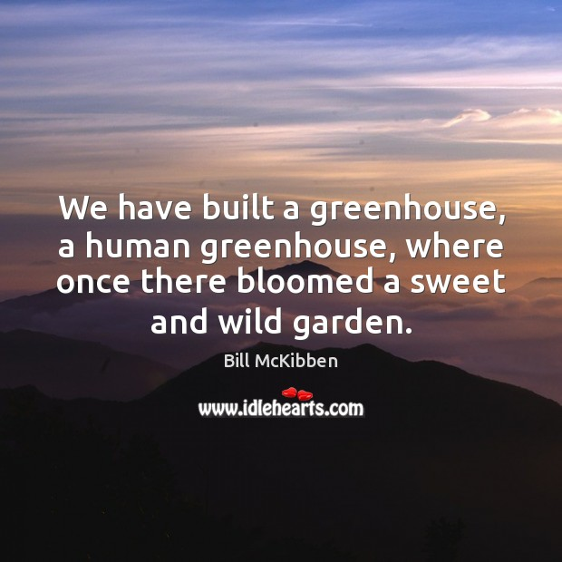 We have built a greenhouse, a human greenhouse, where once there bloomed Bill McKibben Picture Quote