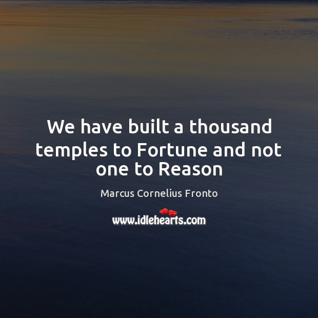 We have built a thousand temples to Fortune and not one to Reason Image
