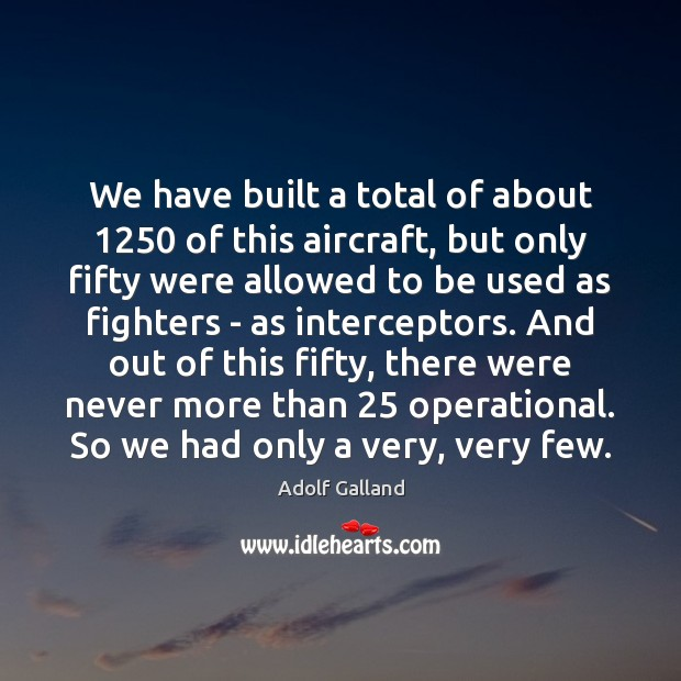 Image, We have built a total of about 1250 of this aircraft, but only