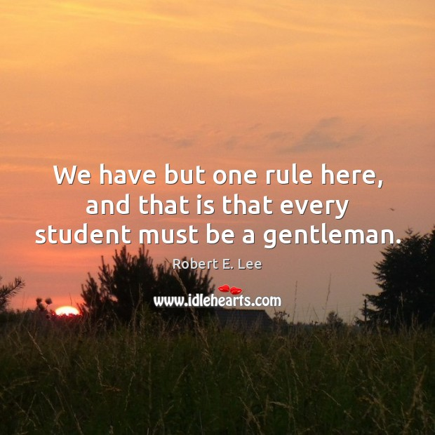 We have but one rule here, and that is that every student must be a gentleman. Image