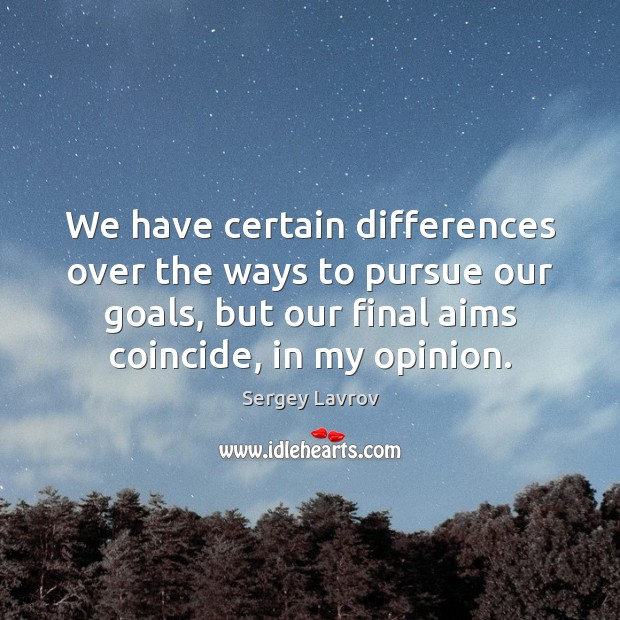 We have certain differences over the ways to pursue our goals, but Image