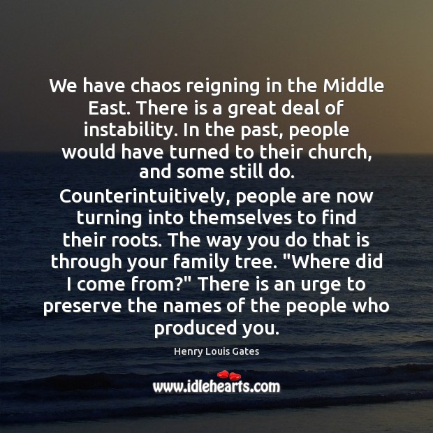 We have chaos reigning in the Middle East. There is a great Henry Louis Gates Picture Quote