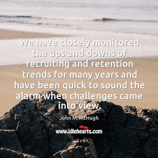 We have closely monitored the ups and downs of recruiting and retention trends for many John M. McHugh Picture Quote