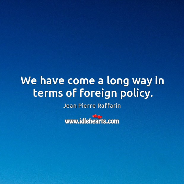 We have come a long way in terms of foreign policy. Image