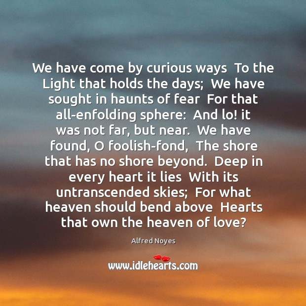 We have come by curious ways  To the Light that holds the Alfred Noyes Picture Quote
