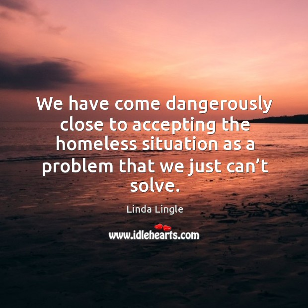 We have come dangerously close to accepting the homeless situation as a problem that we just can't solve. Image