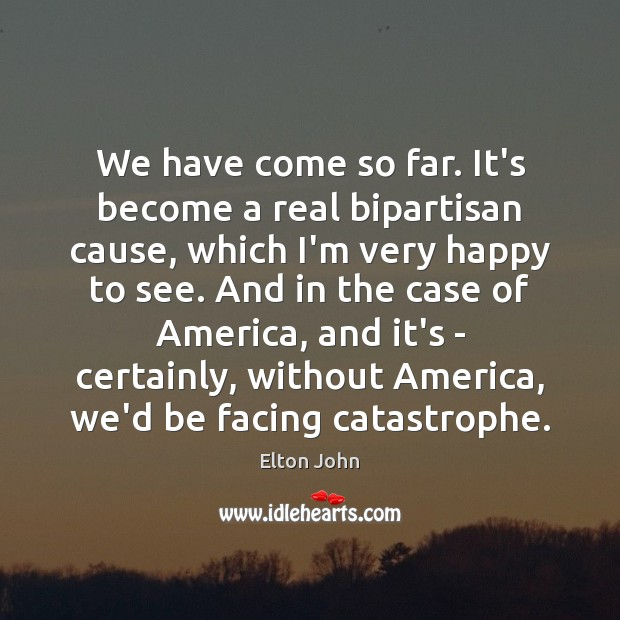 We have come so far. It's become a real bipartisan cause, which Elton John Picture Quote