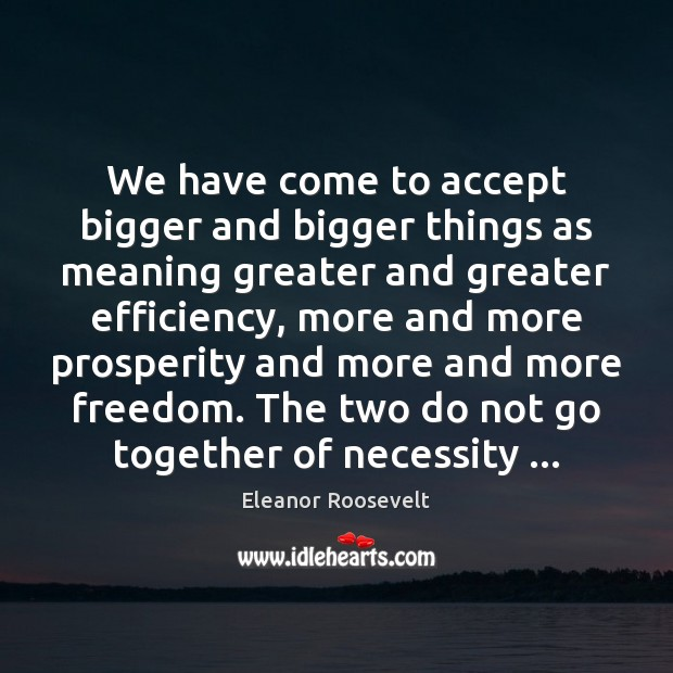 We have come to accept bigger and bigger things as meaning greater Eleanor Roosevelt Picture Quote