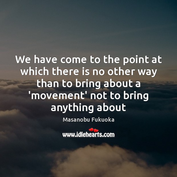 We have come to the point at which there is no other Masanobu Fukuoka Picture Quote