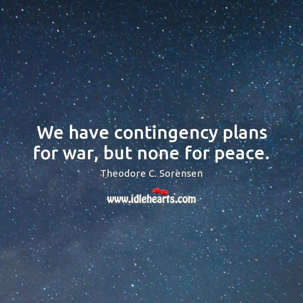 We have contingency plans for war, but none for peace. Theodore C. Sorensen Picture Quote