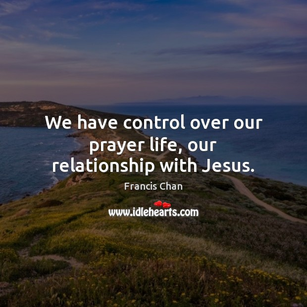 We have control over our prayer life, our relationship with Jesus. Image