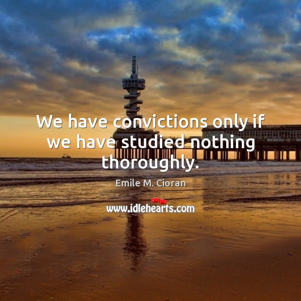 We have convictions only if we have studied nothing thoroughly. Emile M. Cioran Picture Quote
