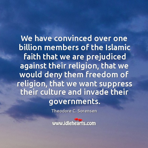 We have convinced over one billion members of the islamic faith that we are prejudiced Theodore C. Sorensen Picture Quote